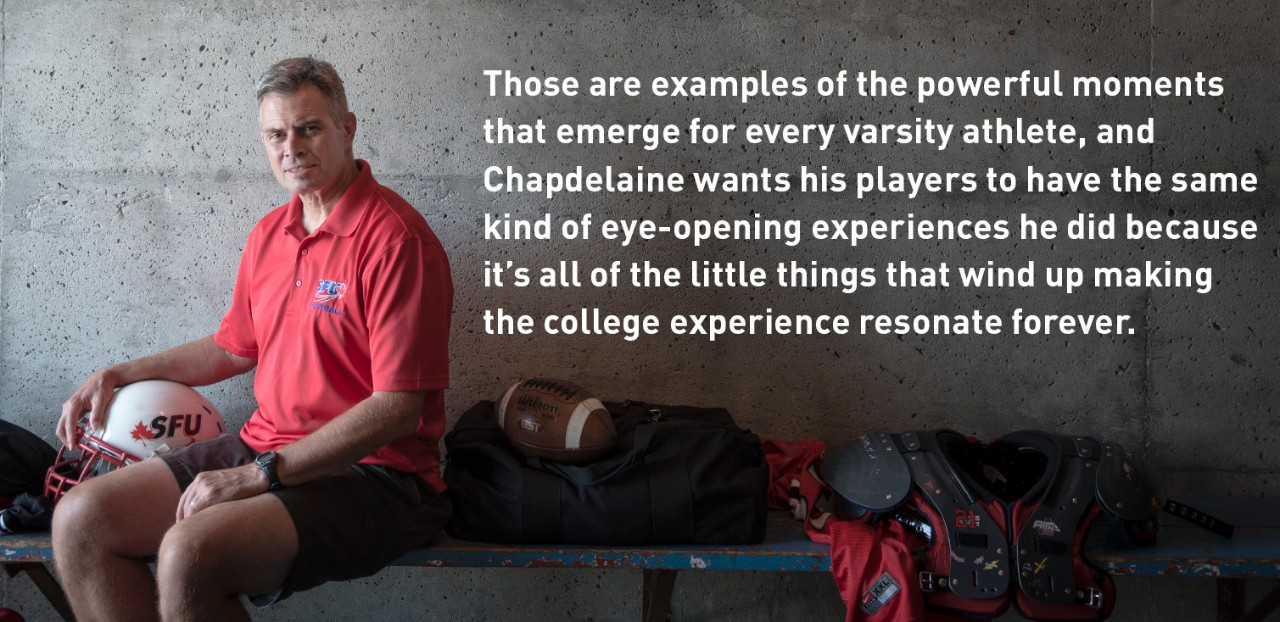 Those are examples of the powerful moments that emerge for every varsity athlete, and Chapdelaine wants his players to have the same kind of eye-opening experiences he did because it's all of the little things that wind up making the college experience resonate forever.