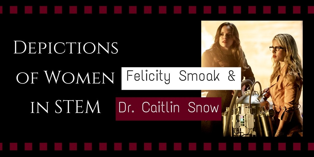 Depictions of Women in STEM: Felicity Smoak and Dr. Caitlin Snow