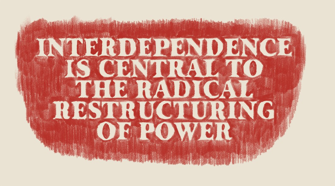 "In landscape orientation, the text ""INTERDEPENDENCE IS CENTRAL TO THE RADICAL RESTRUCTURING OF POWER"" is made from layers of pastels blended with oil crayon that create contrasts of thick and thin. It begins with a background of loosely-drawn hatch marks in an urgent, firetruck red on cream-coloured paper. The marks are drawn with intentionality but with a DIY feel in rows from top to bottom: repetitive gestures filling the page, tally marks slowing down the reader and hinting at the time taken to create each and every mark. Overlaid on the hatch marks, the text is chalky white in a font reminiscent of a typewriter in its near, but not complete, uniformity. The hatch marks interrupt the text, almost animating the words with their vibrations, keeping the words from sticking to the page, even taking over at times. Although the letters are more opaque, they're effortful to read against the hand-drawn marks."