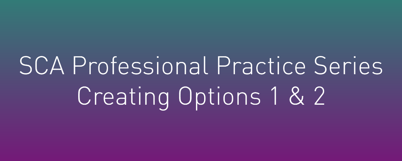 SCA Professional Practice Series: Creating Options 1 & 2