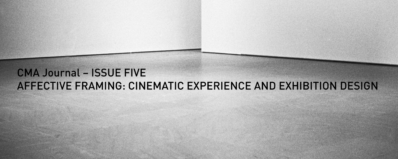 CMA Journal – ISSUE FIVE: AFFECTIVE FRAMING: CINEMATIC EXPERIENCE AND EXHIBITION DESIGN